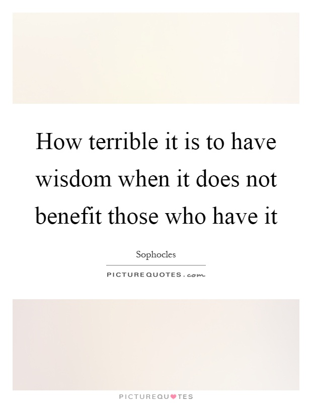 How terrible it is to have wisdom when it does not benefit those who have it Picture Quote #1