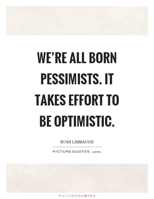 We're all born pessimists. It takes effort to be optimistic Picture Quote #1