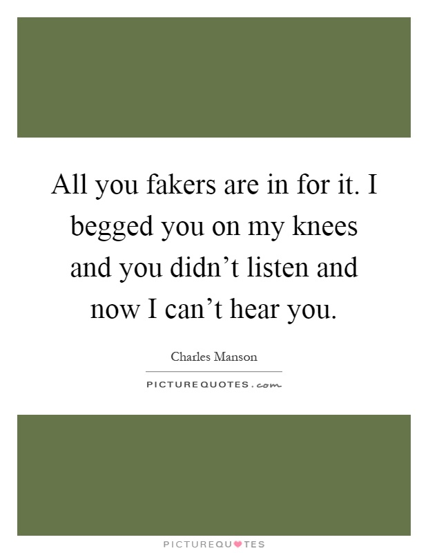 All you fakers are in for it. I begged you on my knees and you didn't listen and now I can't hear you Picture Quote #1