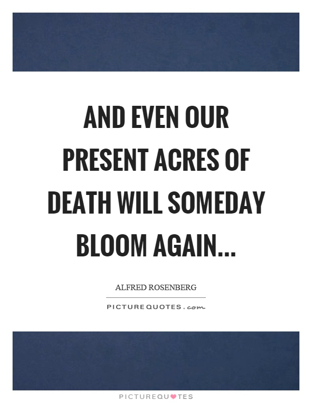 And even our present acres of death will someday bloom again Picture Quote #1