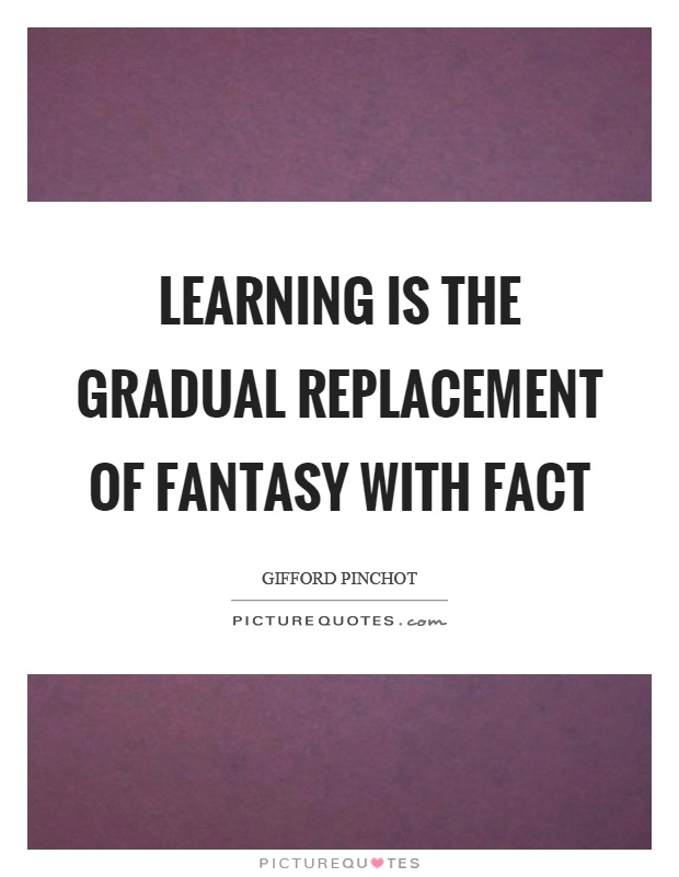 Learning is the gradual replacement of fantasy with fact Picture Quote #1