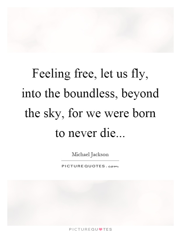 Feeling free, let us fly, into the boundless, beyond the sky ...