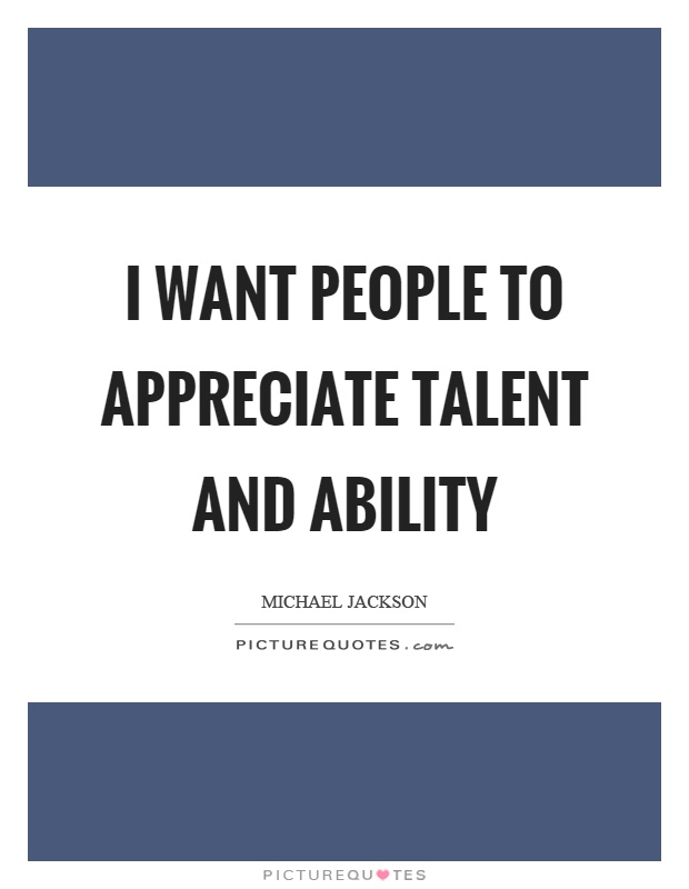I want people to appreciate talent and ability Picture Quote #1