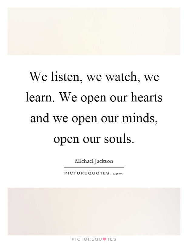 We listen, we watch, we learn. We open our hearts and we open our minds, open our souls Picture Quote #1