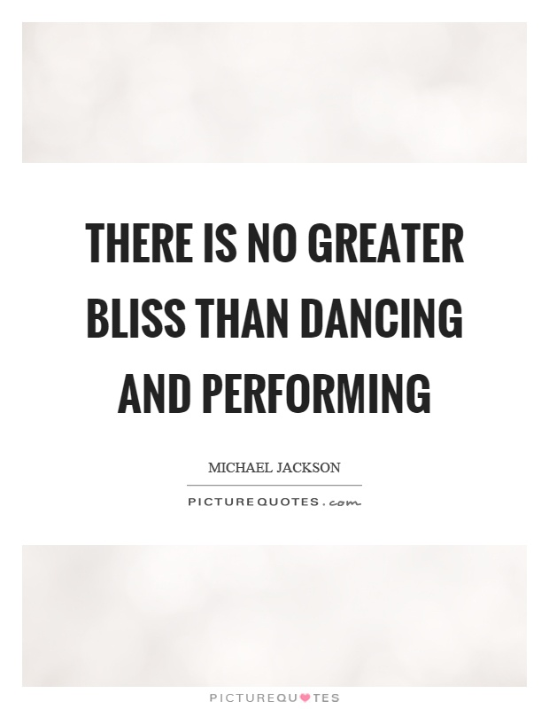 There is no greater bliss than dancing and performing Picture Quote #1
