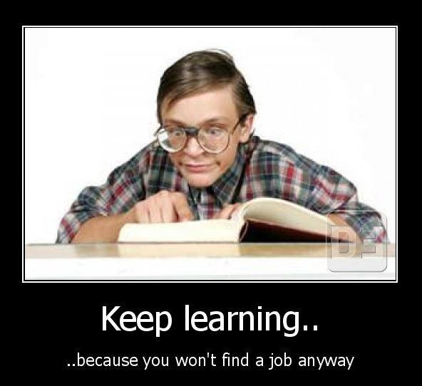 Keep learning... because you won't find a job anyway Picture Quote #1