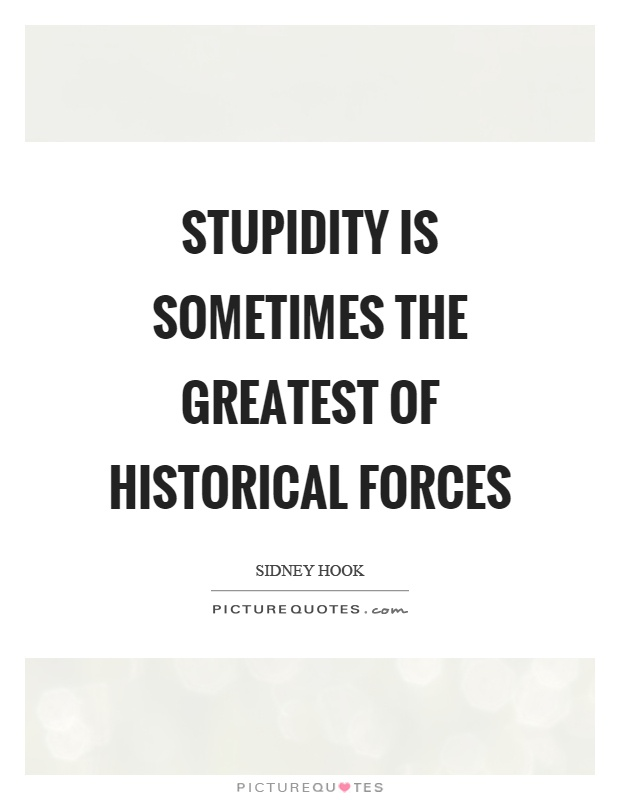 Stupidity is sometimes the greatest of historical forces Picture Quote #1