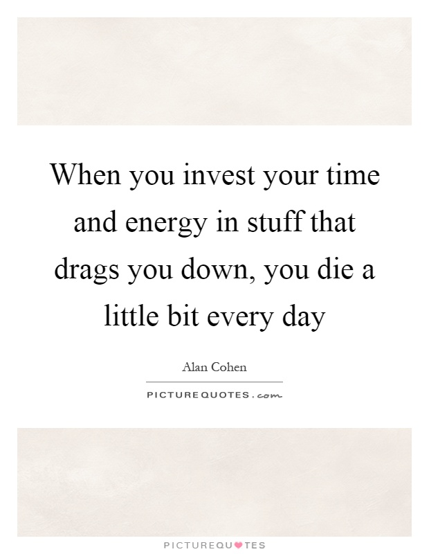 When you invest your time and energy in stuff that drags you down, you die a little bit every day Picture Quote #1