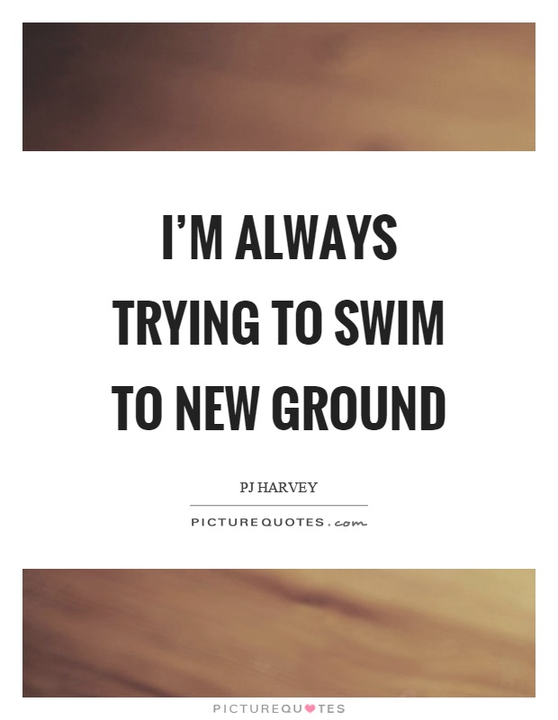 I'm always trying to swim to new ground Picture Quote #1