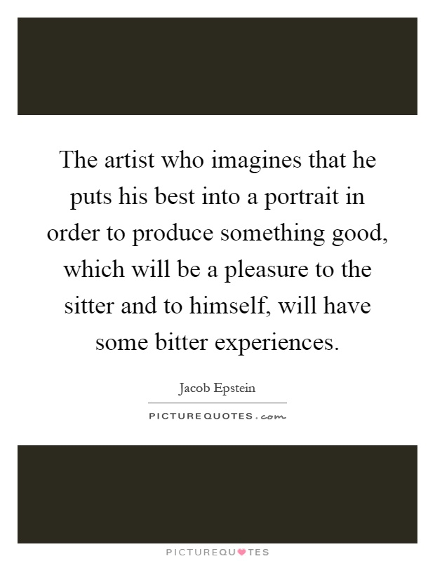 The artist who imagines that he puts his best into a portrait in order to produce something good, which will be a pleasure to the sitter and to himself, will have some bitter experiences Picture Quote #1