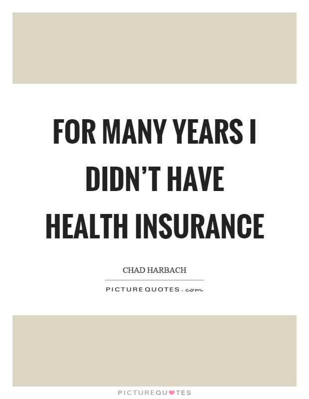 For Many Years I Didn't Have Health Insurance Picture Quotes Custom Insurance Quotes Health