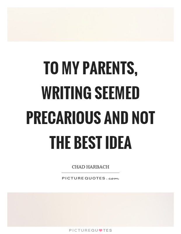 To my parents, writing seemed precarious and not the best idea Picture Quote #1