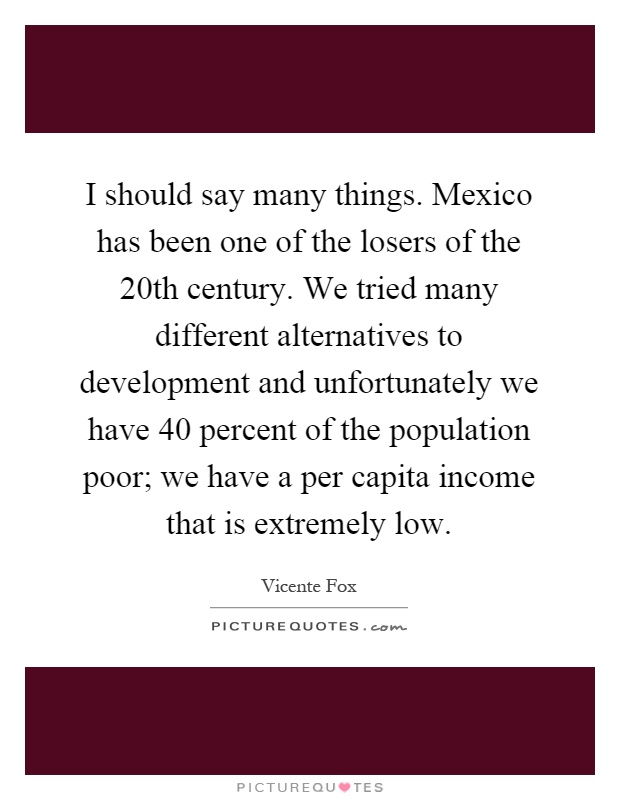 I should say many things. Mexico has been one of the losers of the 20th century. We tried many different alternatives to development and unfortunately we have 40 percent of the population poor; we have a per capita income that is extremely low Picture Quote #1