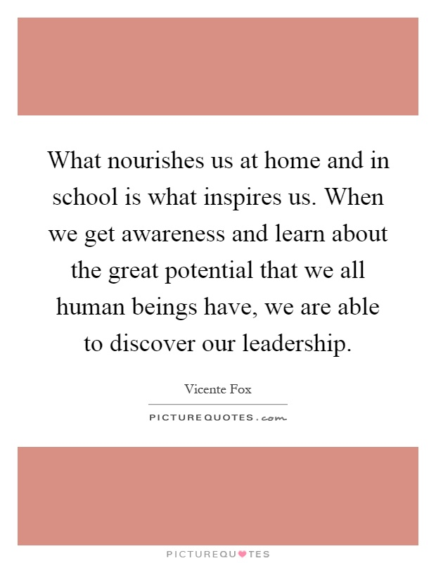 What nourishes us at home and in school is what inspires us. When we get awareness and learn about the great potential that we all human beings have, we are able to discover our leadership Picture Quote #1