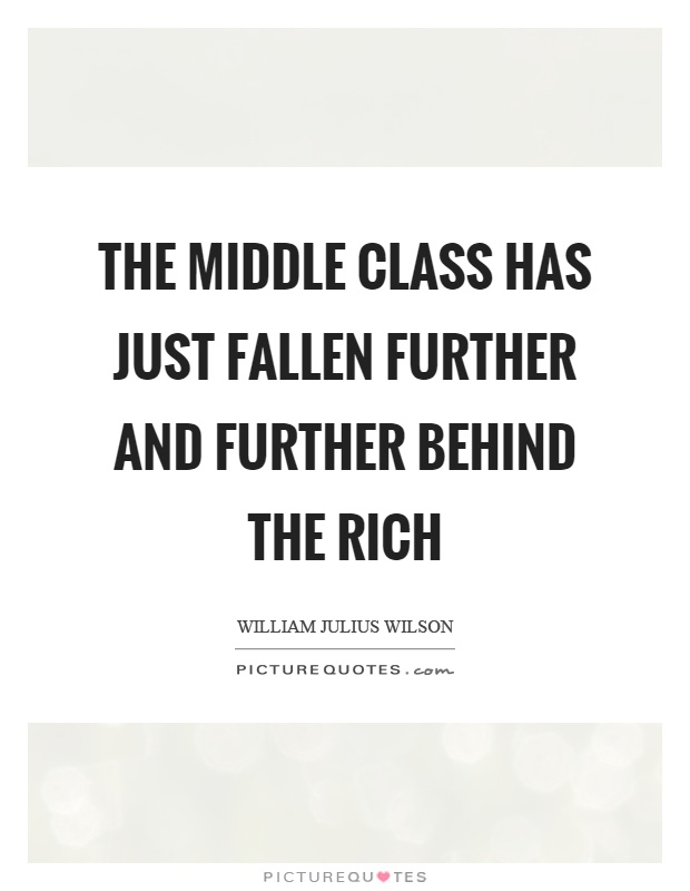 The middle class has just fallen further and further behind the rich Picture Quote #1