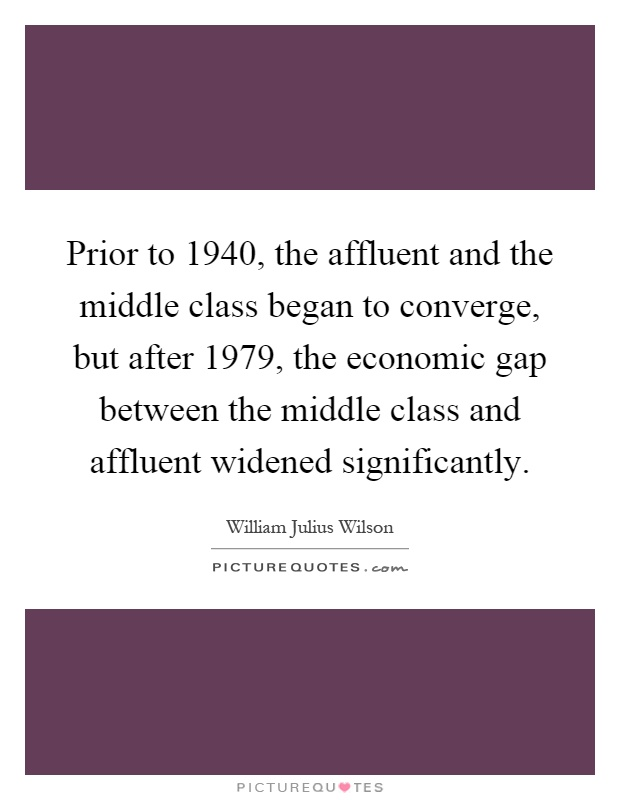 Prior to 1940, the affluent and the middle class began to converge, but after 1979, the economic gap between the middle class and affluent widened significantly Picture Quote #1