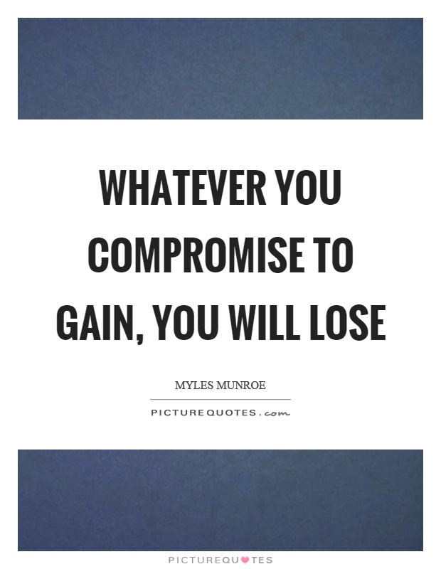 Whatever you compromise to gain, you will lose Picture Quote #1