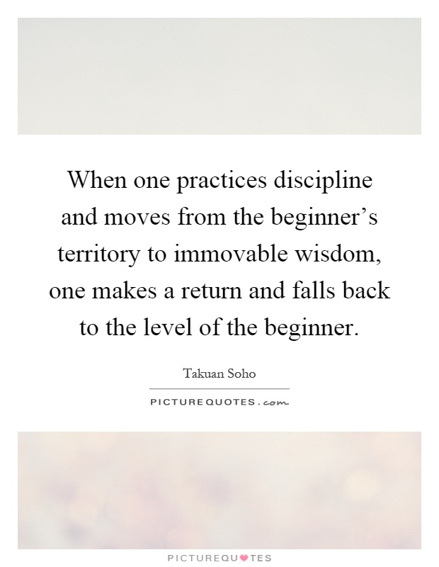 When one practices discipline and moves from the beginner's territory to immovable wisdom, one makes a return and falls back to the level of the beginner Picture Quote #1