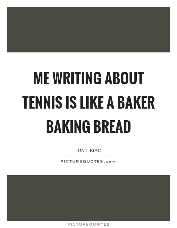 Me writing about tennis is like a baker baking bread Picture Quote #1