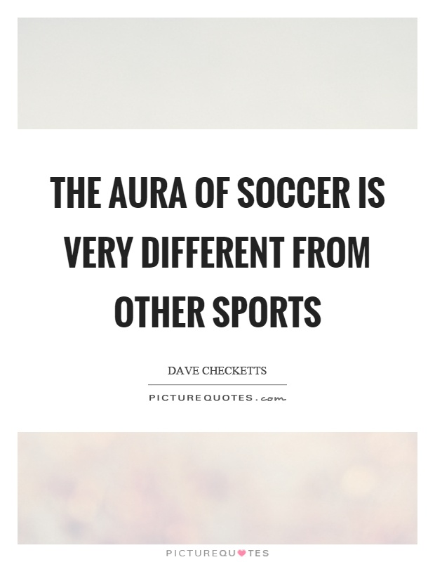 The aura of soccer is very different from other sports Picture Quote #1