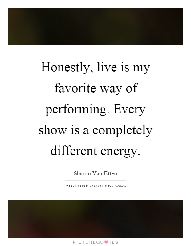 Honestly, live is my favorite way of performing. Every show is a completely different energy Picture Quote #1