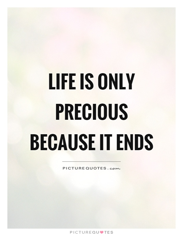 Life Is Precious Quotes Magnificent Life Is Only Precious Because It Ends  Picture Quotes