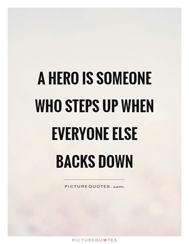A hero is someone who steps up when everyone else backs down Picture Quote #1