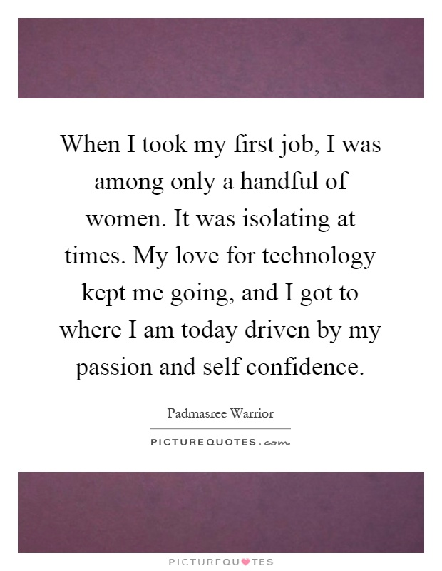 When I took my first job, I was among only a handful of women. It was isolating at times. My love for technology kept me going, and I got to where I am today driven by my passion and self confidence Picture Quote #1