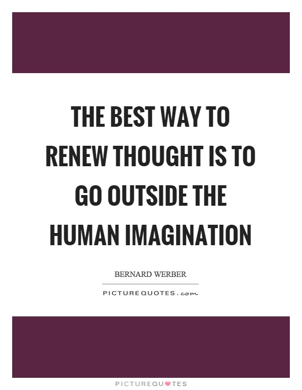 The best way to renew thought is to go outside the human imagination Picture Quote #1