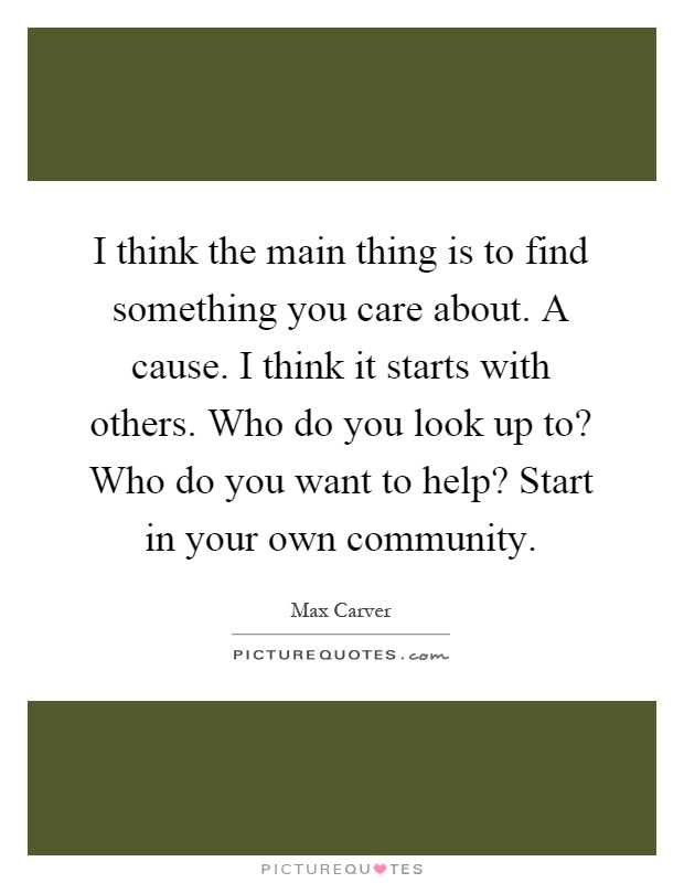 I think the main thing is to find something you care about. A cause. I think it starts with others. Who do you look up to? Who do you want to help? Start in your own community Picture Quote #1