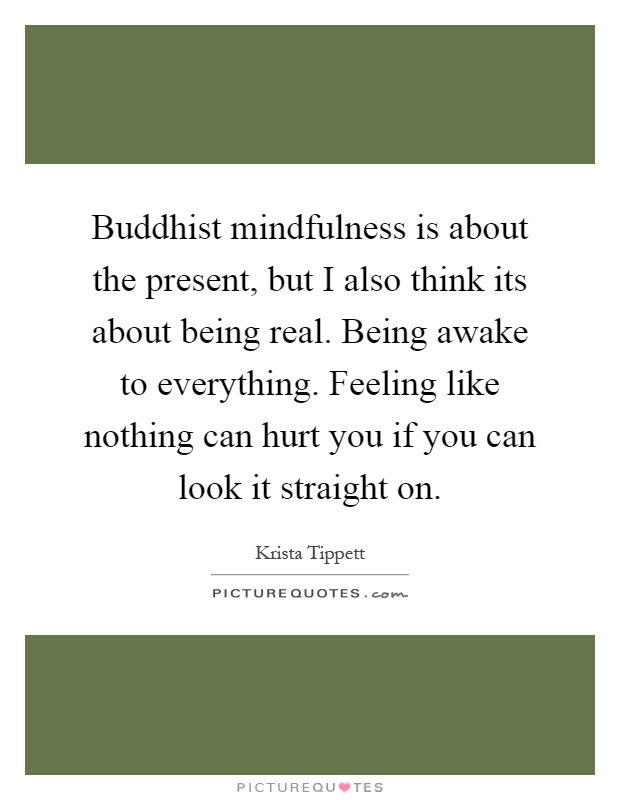 Buddhist mindfulness is about the present, but I also think its about being real. Being awake to everything. Feeling like nothing can hurt you if you can look it straight on Picture Quote #1