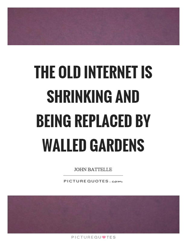 The old internet is shrinking and being replaced by walled gardens Picture Quote #1