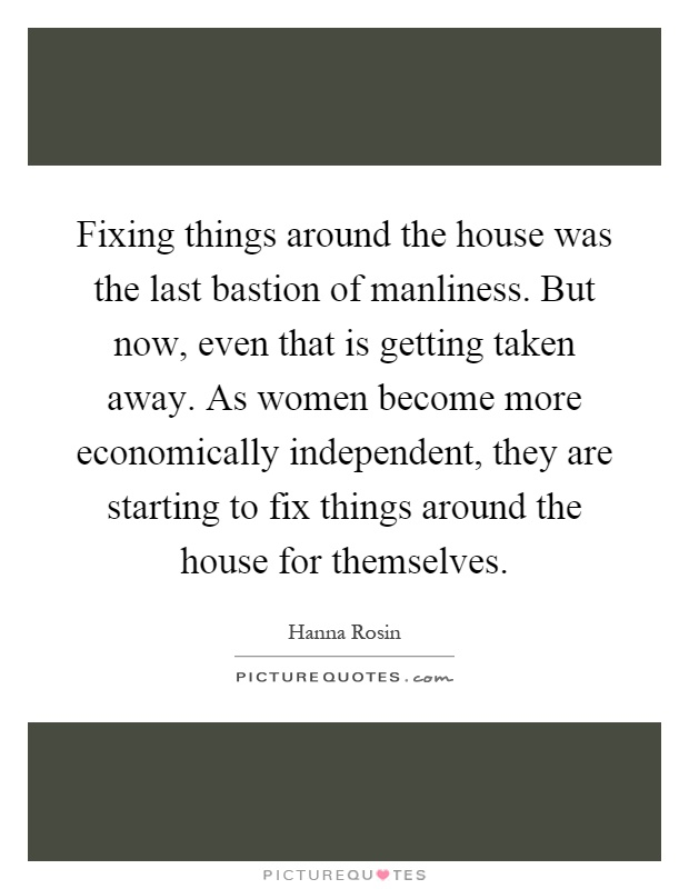 Fixing things around the house was the last bastion of manliness. But now, even that is getting taken away. As women become more economically independent, they are starting to fix things around the house for themselves Picture Quote #1