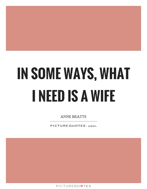 In some ways, what I need is a wife Picture Quote #1
