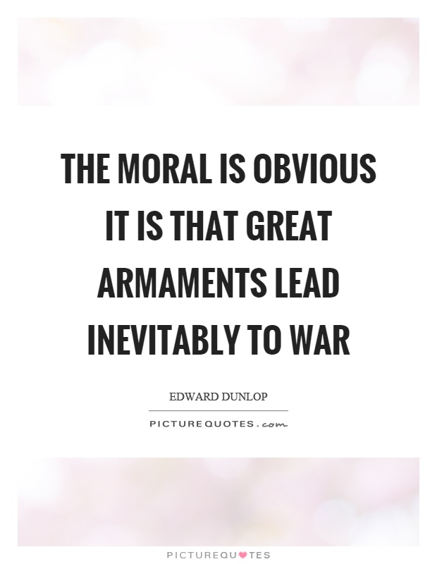The moral is obvious it is that great armaments lead inevitably to war Picture Quote #1