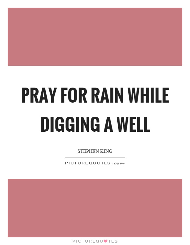 Pray for rain while digging a well Picture Quote #1