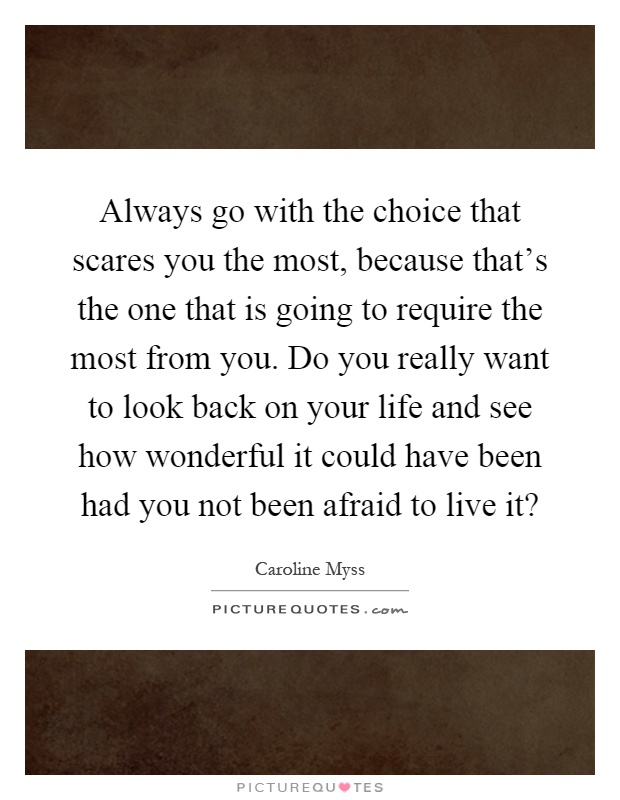 Always go with the choice that scares you the most, because that's the one that is going to require the most from you. Do you really want to look back on your life and see how wonderful it could have been had you not been afraid to live it? Picture Quote #1