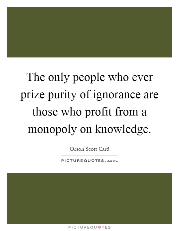 The only people who ever prize purity of ignorance are those who profit from a monopoly on knowledge Picture Quote #1