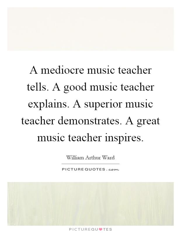 A mediocre music teacher tells. A good music teacher explains. A superior music teacher demonstrates. A great music teacher inspires Picture Quote #1
