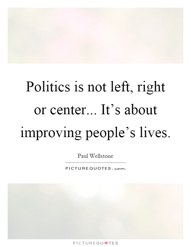 Politics is not left, right or center... It's about improving people's lives Picture Quote #1
