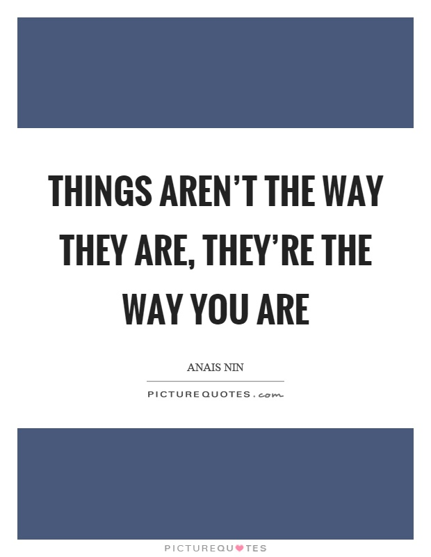 Things aren't the way they are, they're the way you are Picture Quote #1