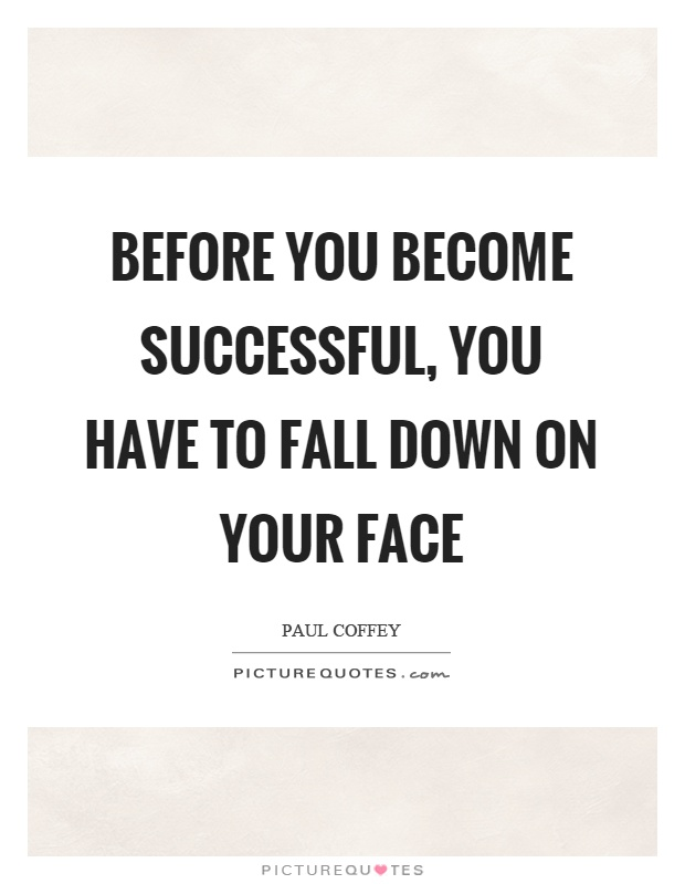 Before you become successful, you have to fall down on your face Picture Quote #1