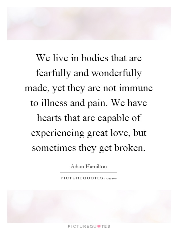 We live in bodies that are fearfully and wonderfully made, yet they are not immune to illness and pain. We have hearts that are capable of experiencing great love, but sometimes they get broken Picture Quote #1