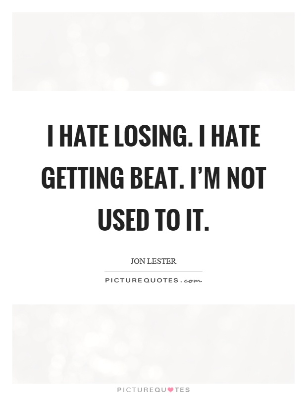 I hate losing. I hate getting beat. I'm not used to it Picture Quote #1