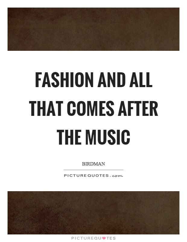 Fashion and all that comes after the music Picture Quote #1
