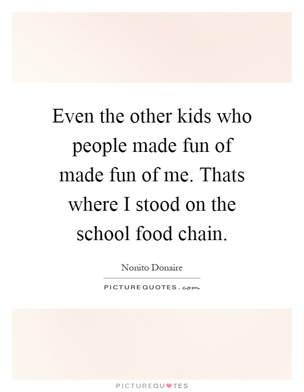 Even the other kids who people made fun of made fun of me. Thats where I stood on the school food chain Picture Quote #1