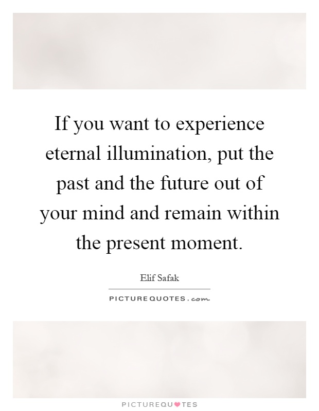 If you want to experience eternal illumination, put the past and the future out of your mind and remain within the present moment Picture Quote #1