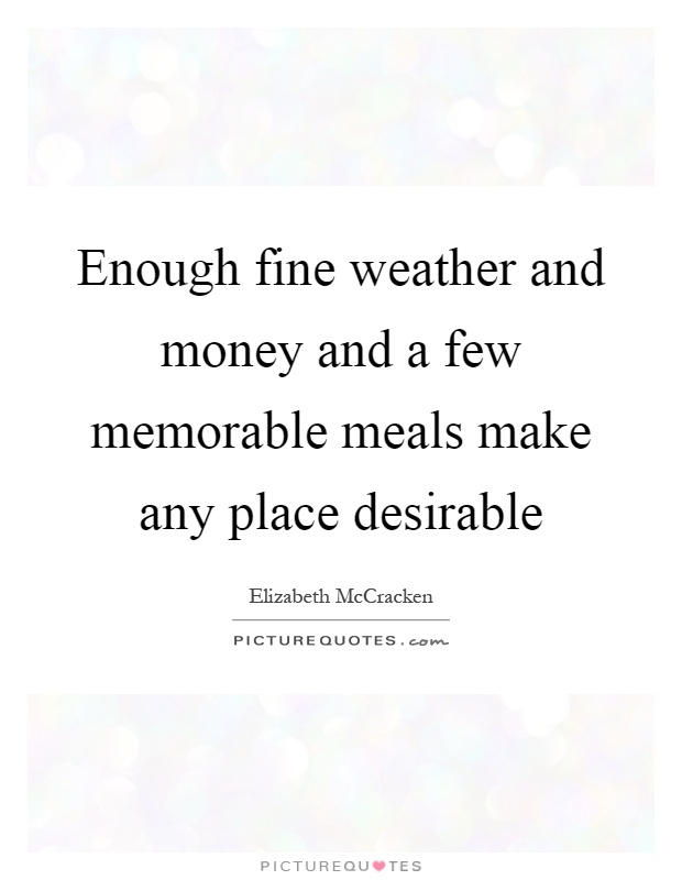 Enough fine weather and money and a few memorable meals make any place desirable Picture Quote #1