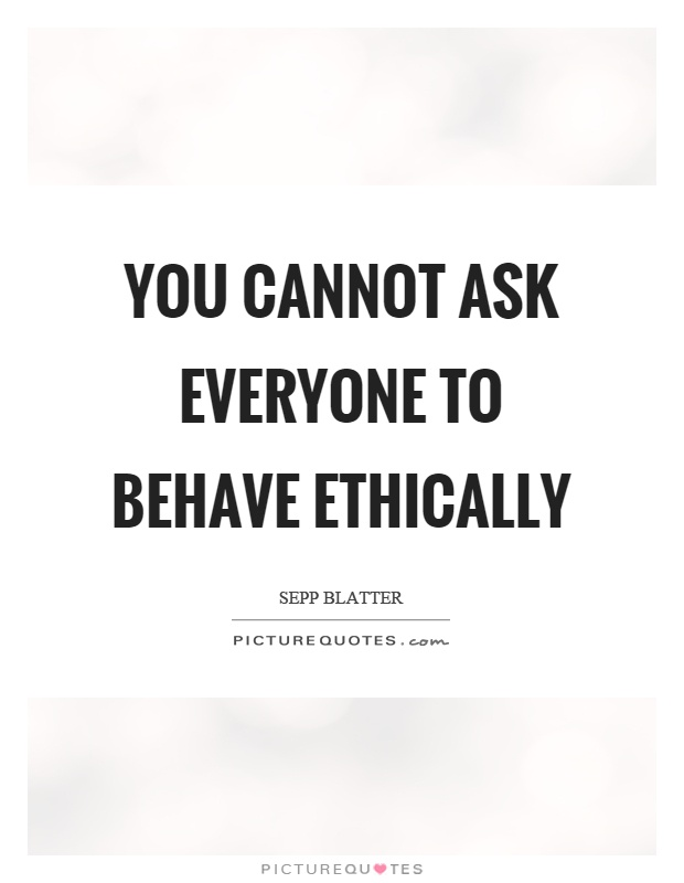 You cannot ask everyone to behave ethically Picture Quote #1