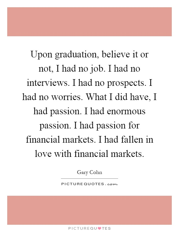 Upon graduation, believe it or not, I had no job. I had no interviews. I had no prospects. I had no worries. What I did have, I had passion. I had enormous passion. I had passion for financial markets. I had fallen in love with financial markets Picture Quote #1